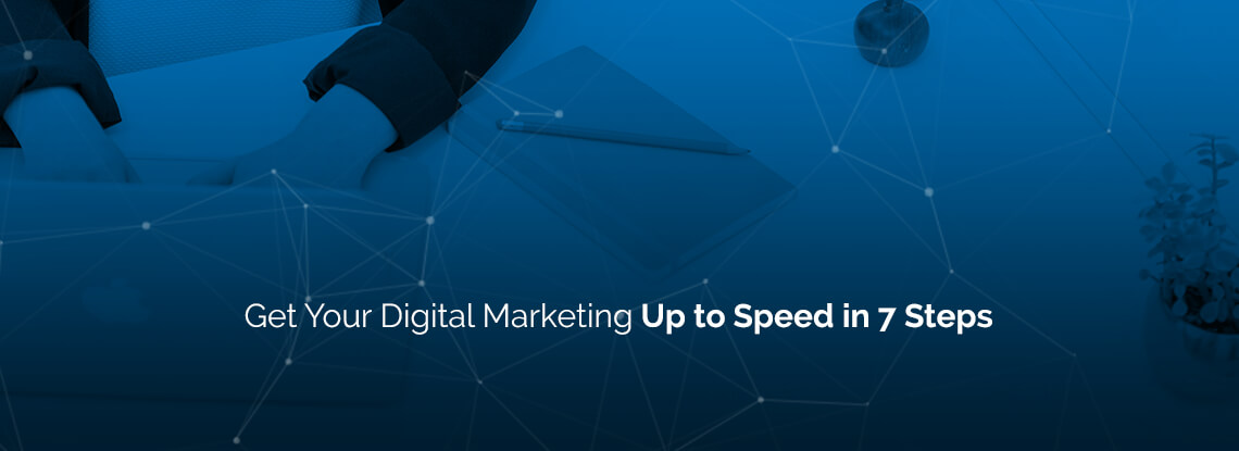 Get Your Digital Marketing Up to Speed in 7 Steps